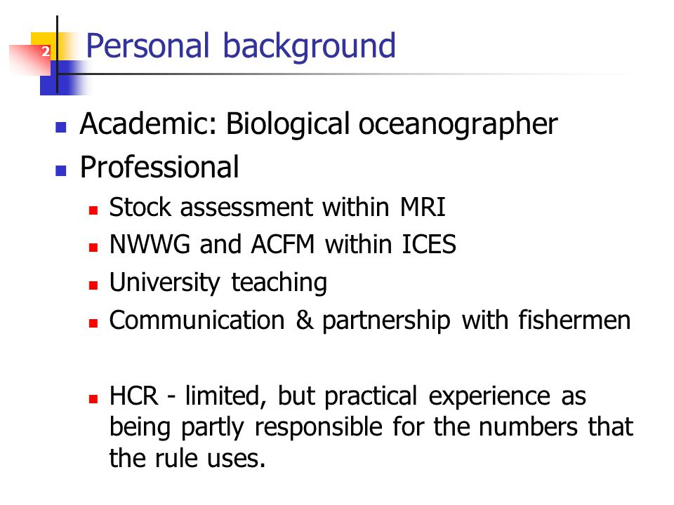 2 Personal background Academic: Biological oceanographer Professional Stock assessment within MRI NWWG and ACFM within ICES University teaching Communication & partnership with fishermen HCR - limited, but practical experience as being partly responsible for the numbers that the rule uses.