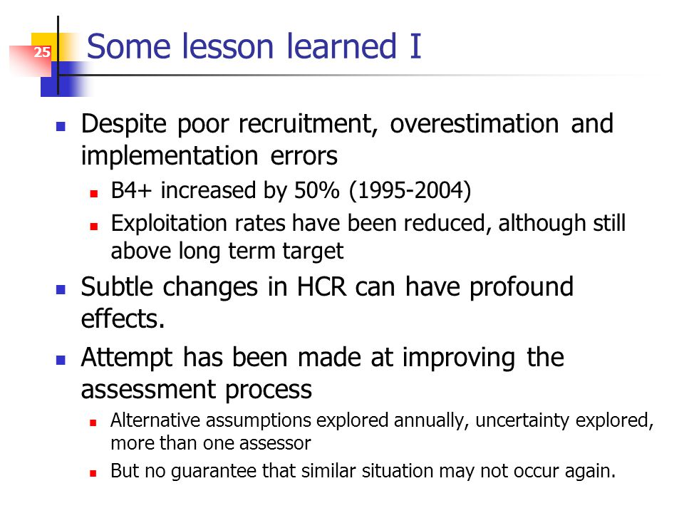 25 Some lesson learned I Despite poor recruitment, overestimation and implementation errors B4+ increased by 50% (1995-2004) Exploitation rates have been reduced, although still above long term target Subtle changes in HCR can have profound effects.