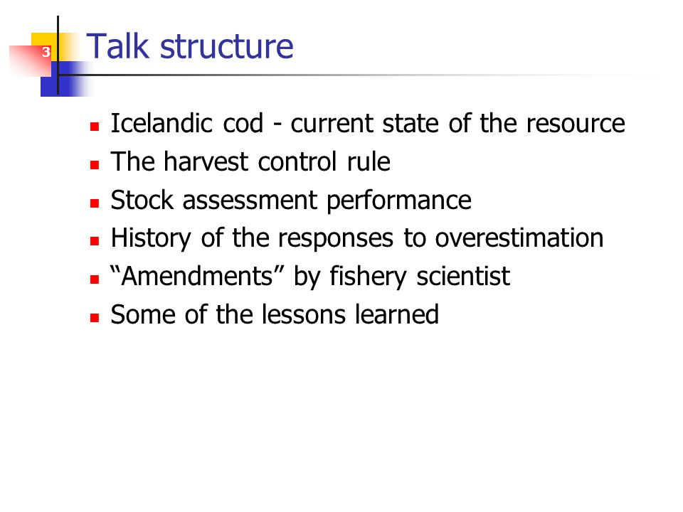3 Talk structure Icelandic cod - current state of the resource The harvest control rule Stock assessment performance History of the responses to overestimation Amendments by fishery scientist Some of the lessons learned
