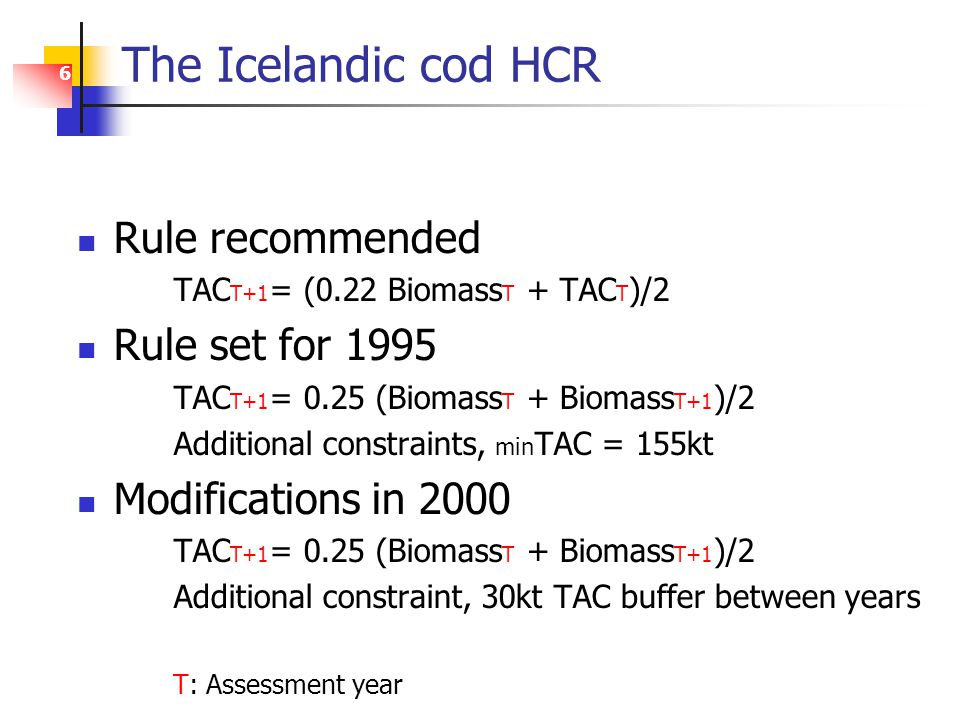 6 The Icelandic cod HCR Rule recommended TAC T+1 = (0.22 Biomass T + TAC T )/2 Rule set for 1995 TAC T+1 = 0.25 (Biomass T + Biomass T+1 )/2 Additional constraints, min TAC = 155kt Modifications in 2000 TAC T+1 = 0.25 (Biomass T + Biomass T+1 )/2 Additional constraint, 30kt TAC buffer between years T: Assessment year