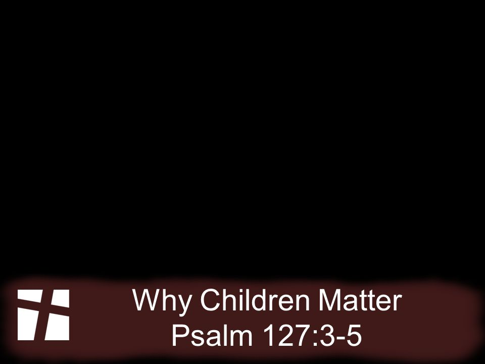 Why Children Matter Psalm 127:3-5 Every child has a right to life.