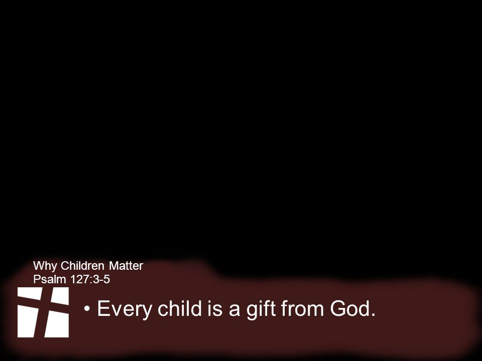 Why Children Matter Psalm 127:3-5 Every child is significant to Jesus.