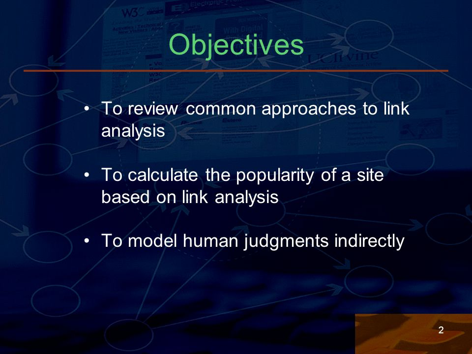 2 Objectives To review common approaches to link analysis To calculate the popularity of a site based on link analysis To model human judgments indirectly