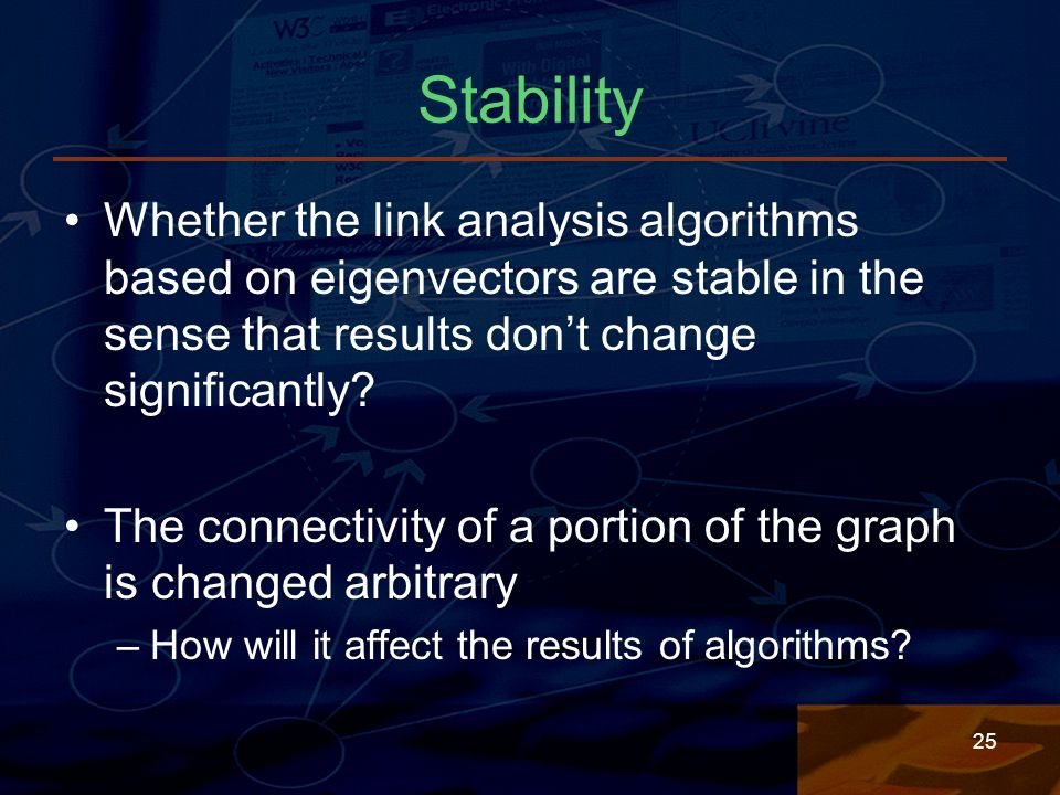 25 Stability Whether the link analysis algorithms based on eigenvectors are stable in the sense that results don't change significantly.