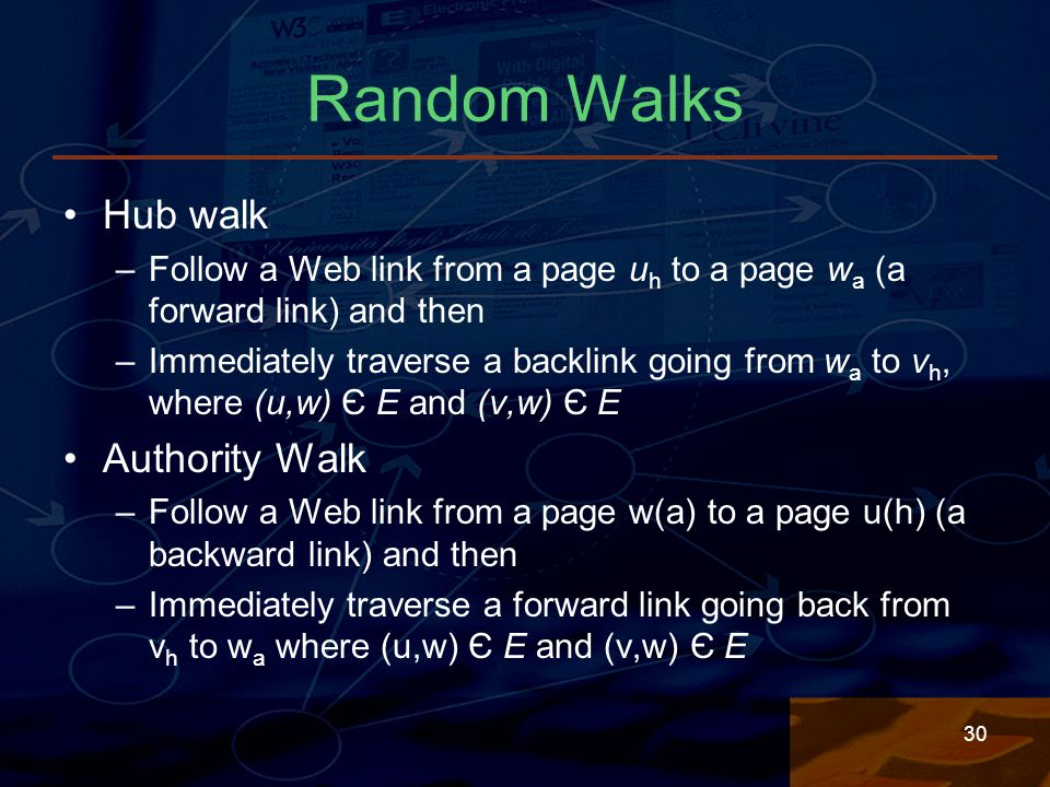 30 Random Walks Hub walk –Follow a Web link from a page u h to a page w a (a forward link) and then –Immediately traverse a backlink going from w a to v h, where (u,w) Є E and (v,w) Є E Authority Walk –Follow a Web link from a page w(a) to a page u(h) (a backward link) and then –Immediately traverse a forward link going back from v h to w a where (u,w) Є E and (v,w) Є E
