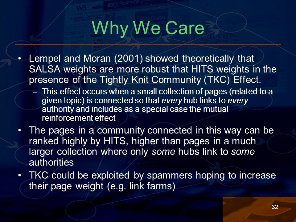 32 Why We Care Lempel and Moran (2001) showed theoretically that SALSA weights are more robust that HITS weights in the presence of the Tightly Knit Community (TKC) Effect.