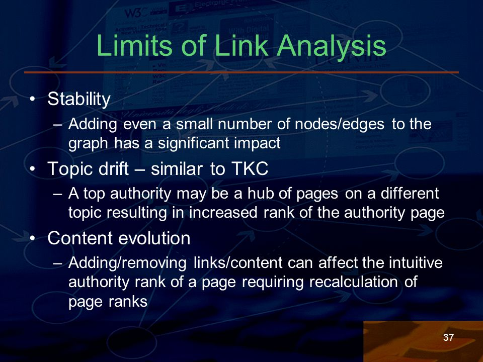 37 Limits of Link Analysis Stability –Adding even a small number of nodes/edges to the graph has a significant impact Topic drift – similar to TKC –A top authority may be a hub of pages on a different topic resulting in increased rank of the authority page Content evolution –Adding/removing links/content can affect the intuitive authority rank of a page requiring recalculation of page ranks