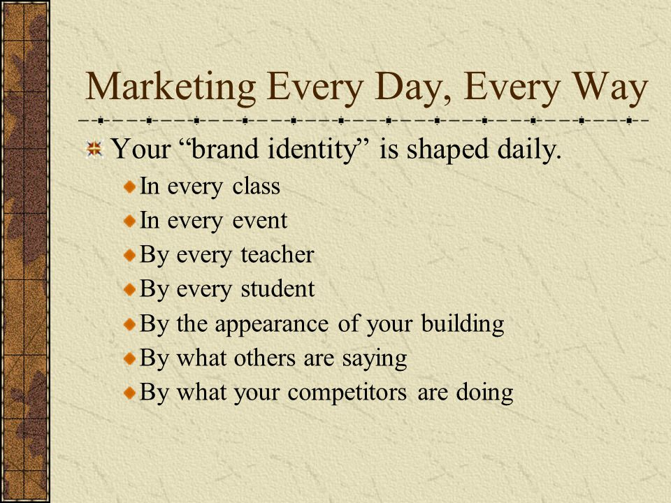 Marketing Every Day, Every Way Your brand identity is shaped daily.