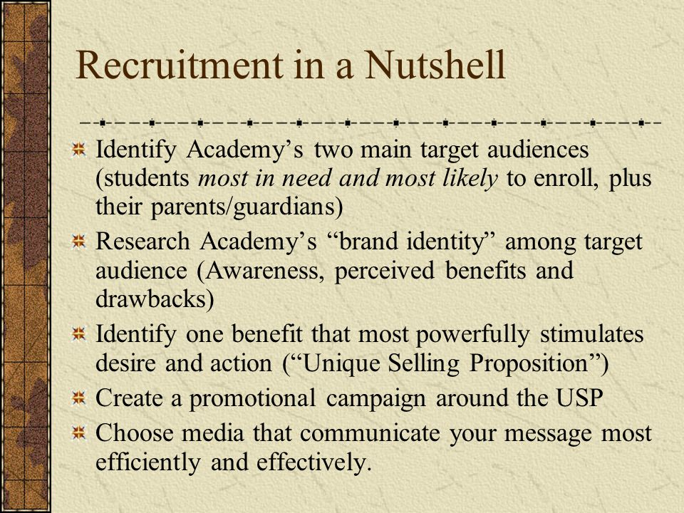 Recruitment in a Nutshell Identify Academy's two main target audiences (students most in need and most likely to enroll, plus their parents/guardians) Research Academy's brand identity among target audience (Awareness, perceived benefits and drawbacks) Identify one benefit that most powerfully stimulates desire and action ( Unique Selling Proposition ) Create a promotional campaign around the USP Choose media that communicate your message most efficiently and effectively.