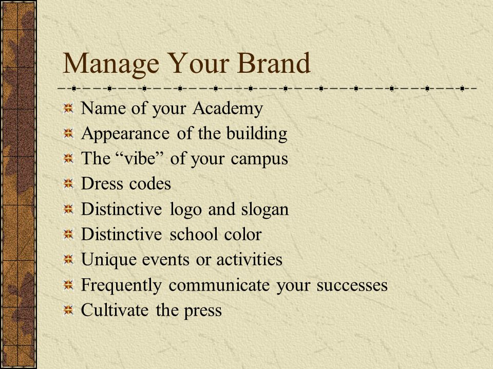 Manage Your Brand Name of your Academy Appearance of the building The vibe of your campus Dress codes Distinctive logo and slogan Distinctive school color Unique events or activities Frequently communicate your successes Cultivate the press