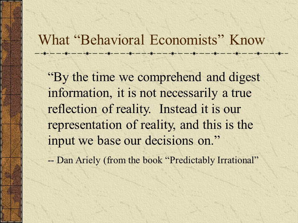 What Behavioral Economists Know By the time we comprehend and digest information, it is not necessarily a true reflection of reality.