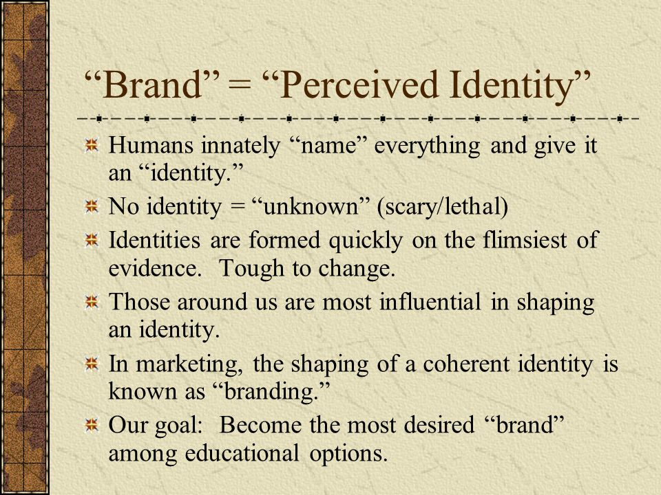 Brand = Perceived Identity Humans innately name everything and give it an identity. No identity = unknown (scary/lethal) Identities are formed quickly on the flimsiest of evidence.