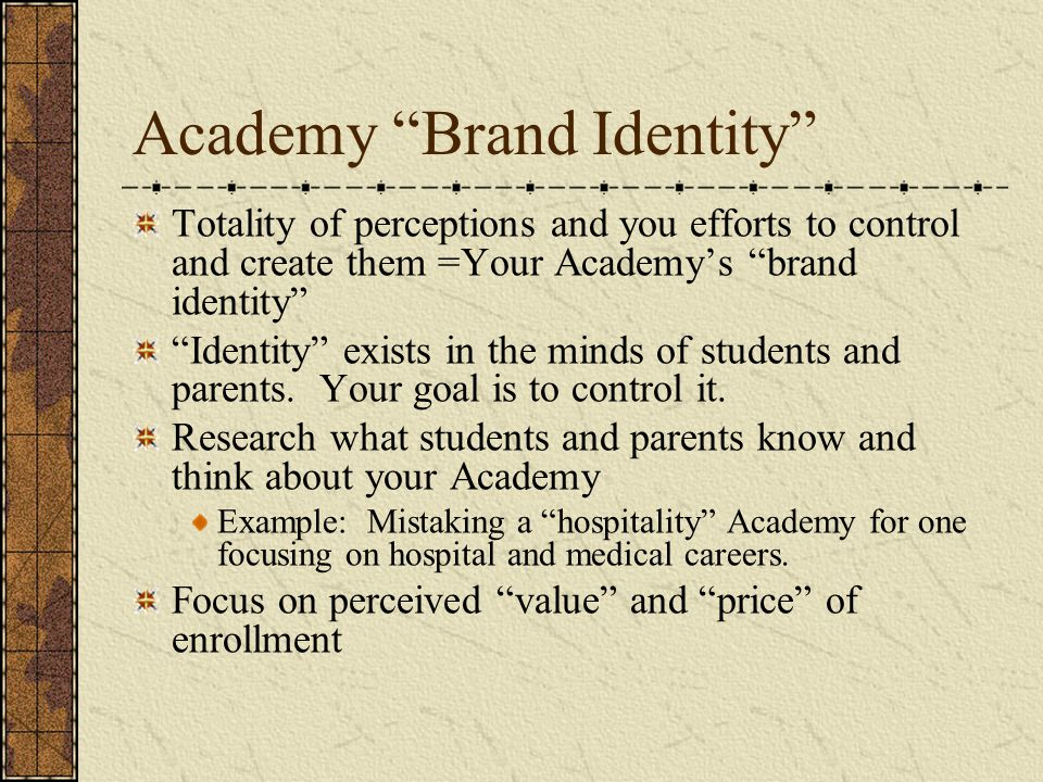 Academy Brand Identity Totality of perceptions and you efforts to control and create them =Your Academy's brand identity Identity exists in the minds of students and parents.