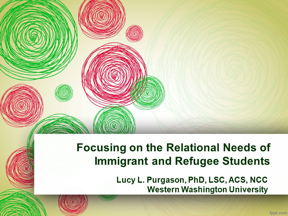Focusing on the Relational Needs of Immigrant and Refugee Students Lucy L. Purgason, PhD, LSC, ACS, NCC Western Washington University