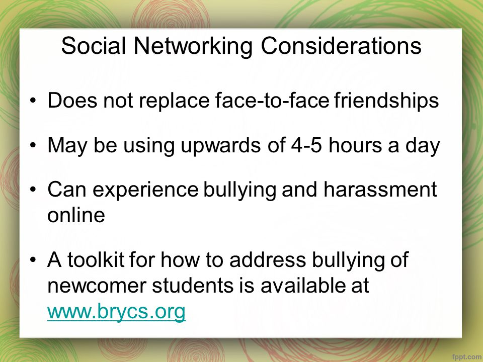 Social Networking Considerations Does not replace face-to-face friendships May be using upwards of 4-5 hours a day Can experience bullying and harassm