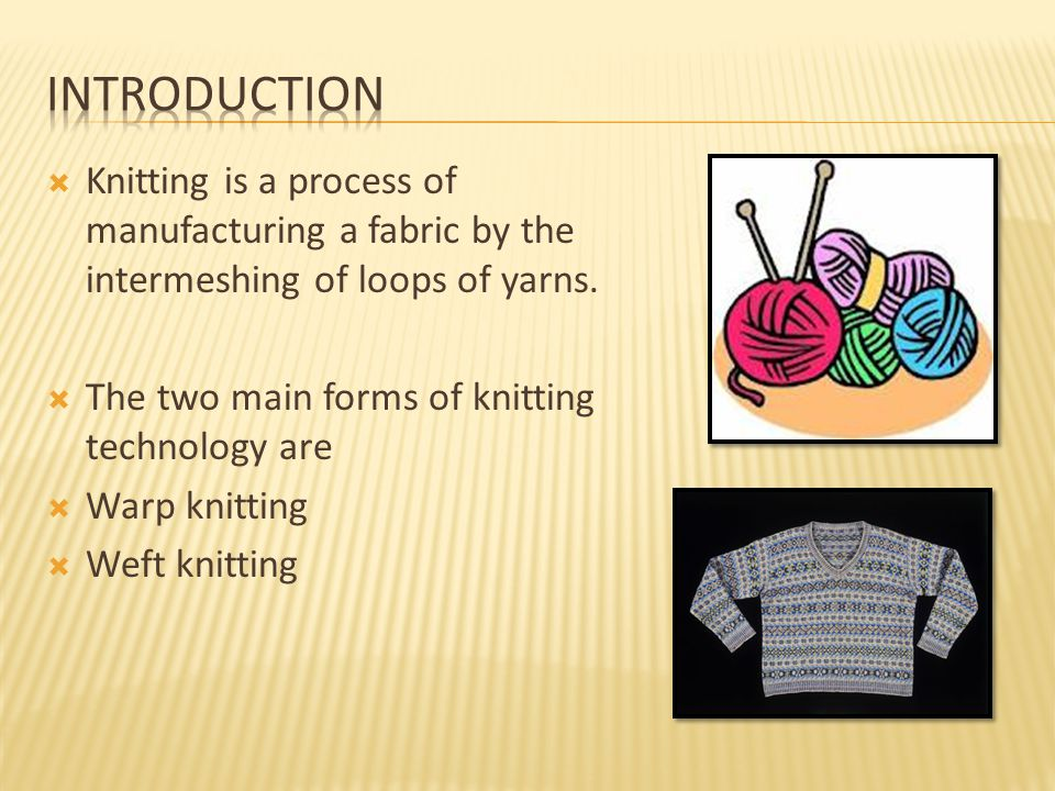  Knitting is a process of manufacturing a fabric by the intermeshing of loops of yarns.  The two main forms of knitting technology are  Warp knitti
