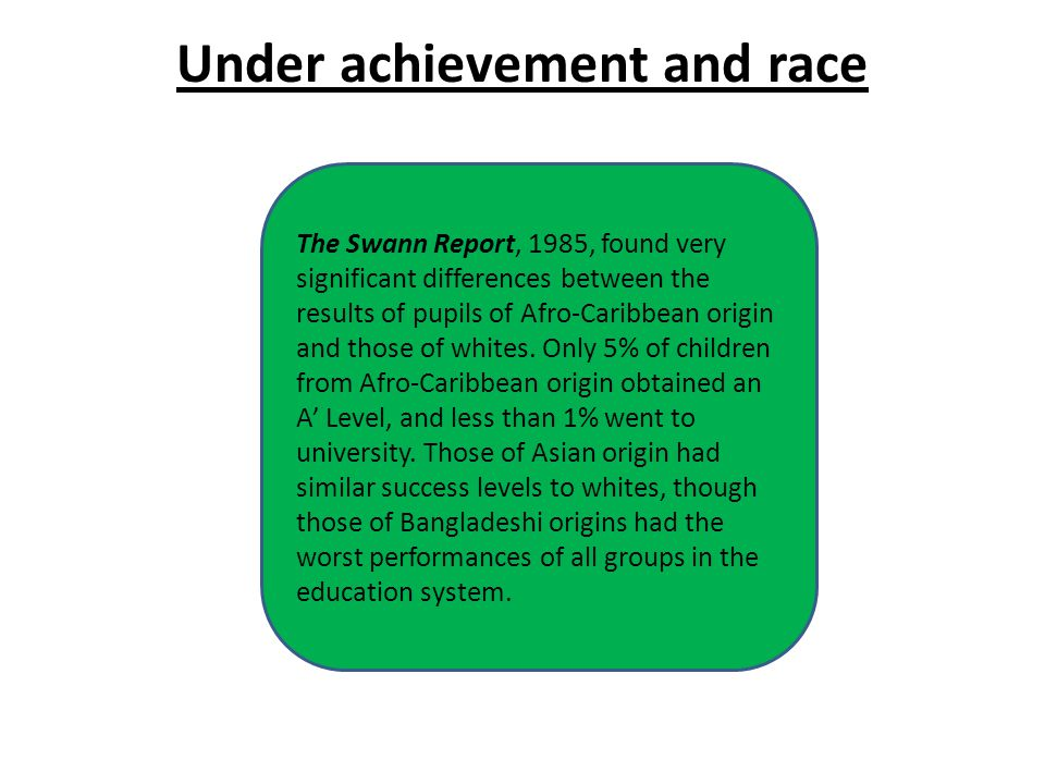 Under achievement and race The Swann Report, 1985, found very significant differences between the results of pupils of Afro-Caribbean origin and those of whites.