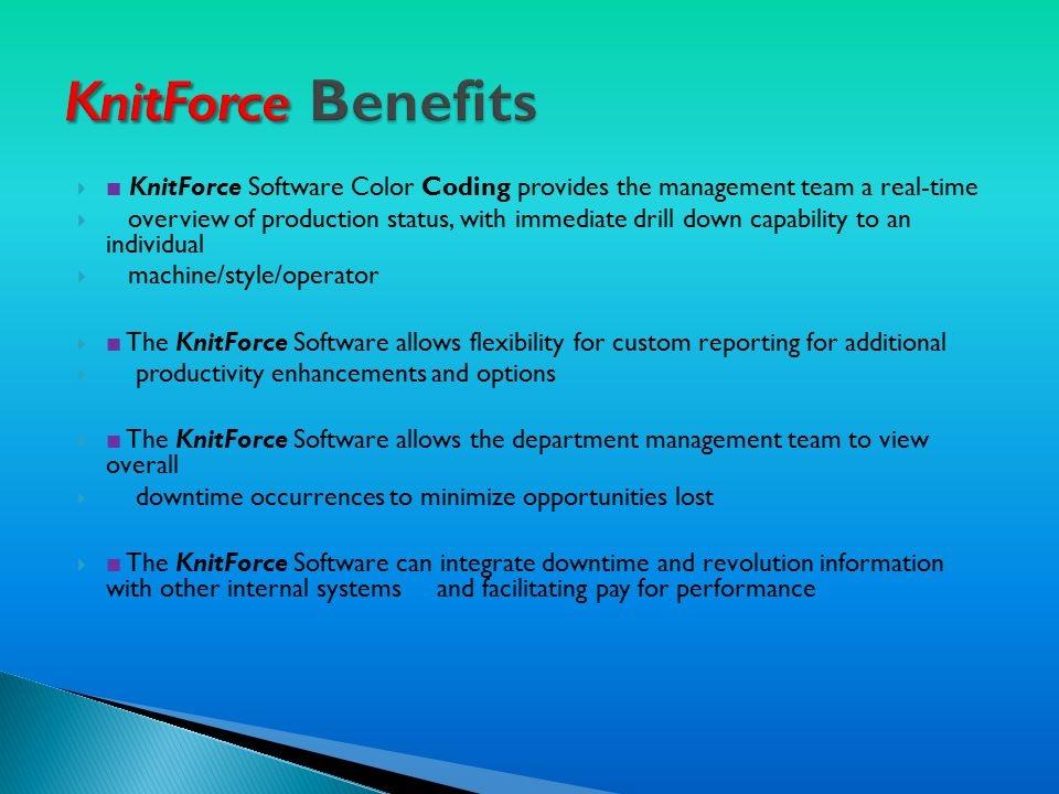  ■ KnitForce Software Color Coding provides the management team a real-time  overview of production status, with immediate drill down capability to an individual  machine/style/operator  ■ The KnitForce Software allows flexibility for custom reporting for additional  productivity enhancements and options  ■ The KnitForce Software allows the department management team to view overall  downtime occurrences to minimize opportunities lost  ■ The KnitForce Software can integrate downtime and revolution information with other internal systems and facilitating pay for performance