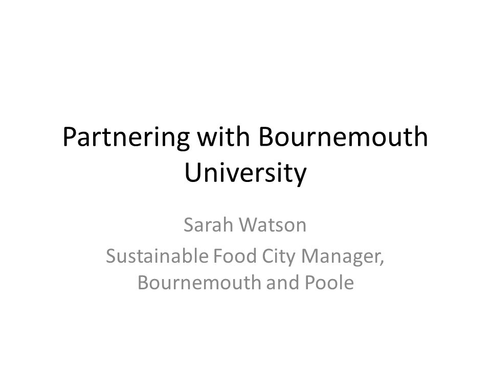 Partnering with Bournemouth University Sarah Watson Sustainable Food City Manager, Bournemouth and Poole
