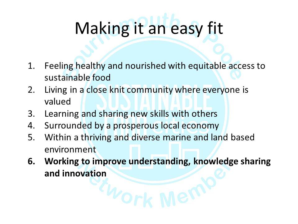 Making it an easy fit 1.Feeling healthy and nourished with equitable access to sustainable food 2.Living in a close knit community where everyone is valued 3.Learning and sharing new skills with others 4.Surrounded by a prosperous local economy 5.Within a thriving and diverse marine and land based environment 6.Working to improve understanding, knowledge sharing and innovation