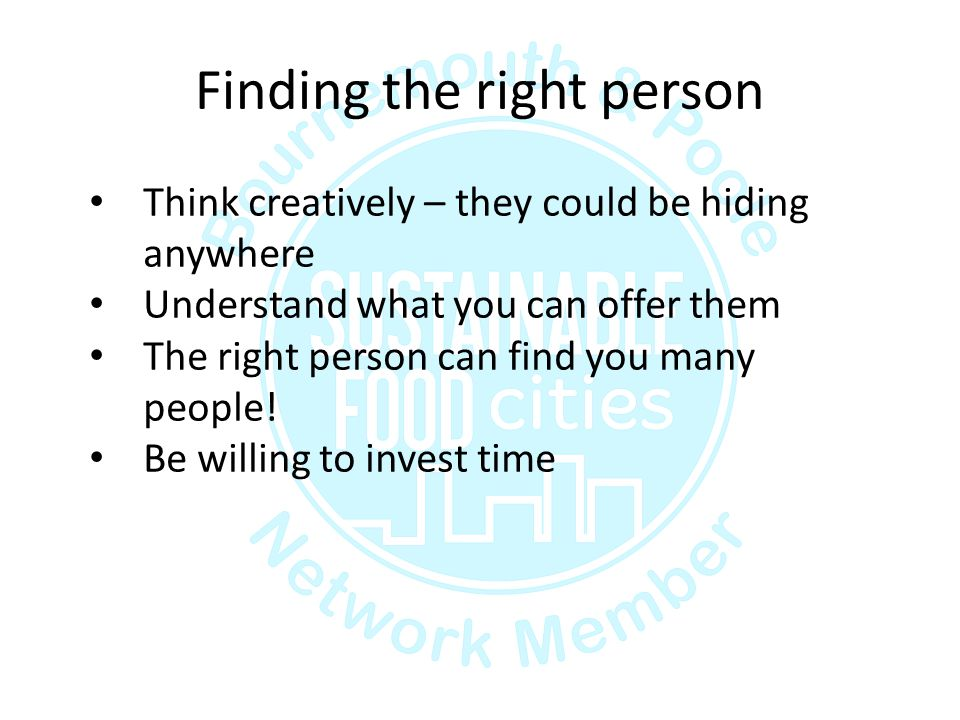 Finding the right person Think creatively – they could be hiding anywhere Understand what you can offer them The right person can find you many people.
