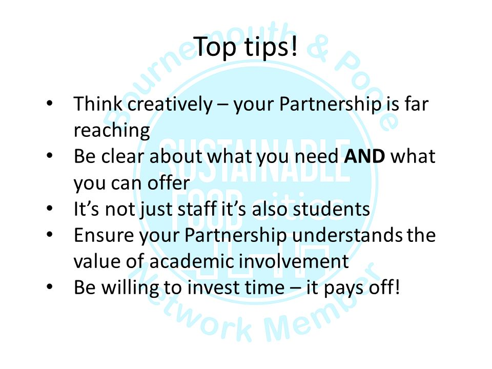 Top tips! Think creatively – your Partnership is far reaching Be clear about what you need AND what you can offer It's not just staff it's also studen