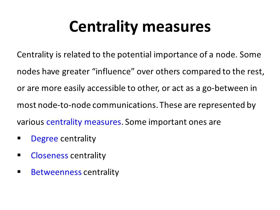 Centrality is related to the potential importance of a node.