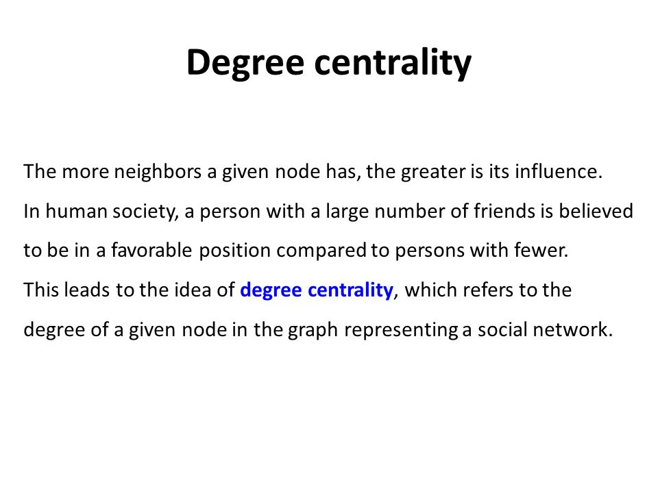 Degree centrality The more neighbors a given node has, the greater is its influence.