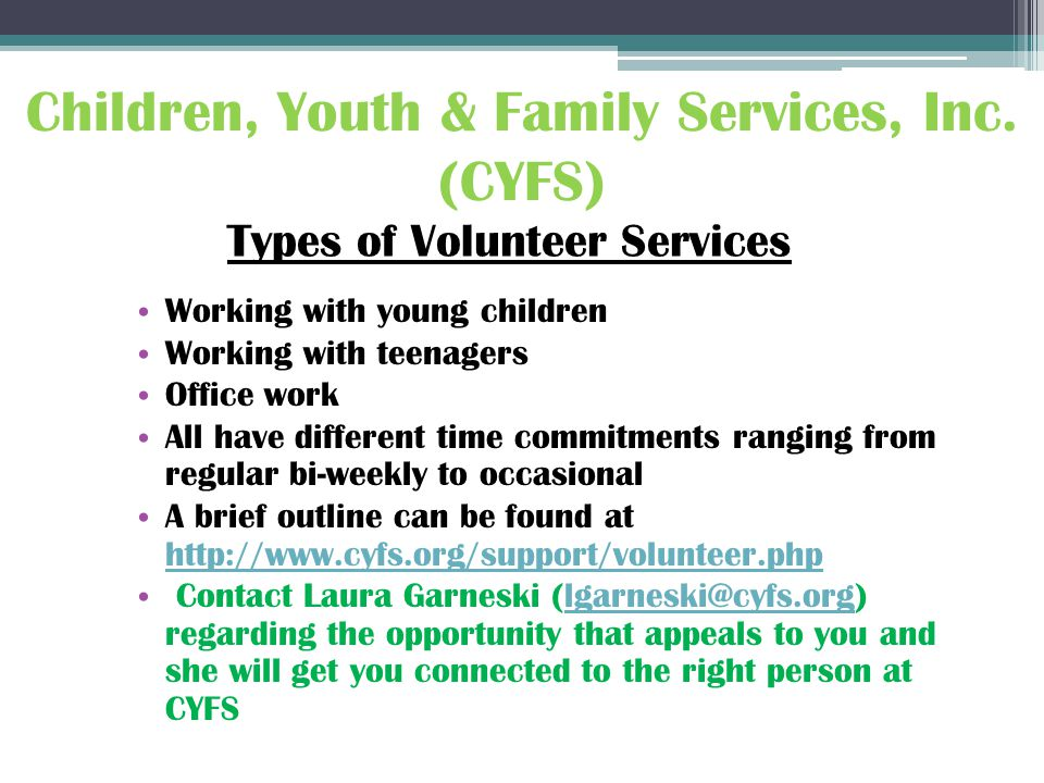 Working with young children Working with teenagers Office work All have different time commitments ranging from regular bi-weekly to occasional A brief outline can be found at http://www.cyfs.org/support/volunteer.php http://www.cyfs.org/support/volunteer.php Contact Laura Garneski (lgarneski@cyfs.org) regarding the opportunity that appeals to you and she will get you connected to the right person at CYFSlgarneski@cyfs.org Children, Youth & Family Services, Inc.