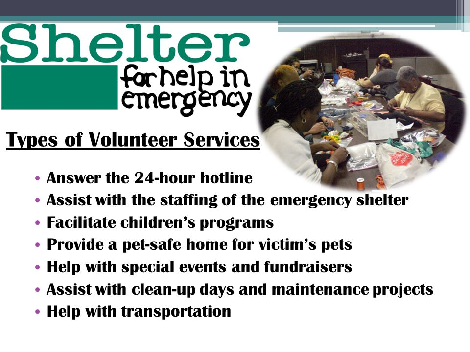 Answer the 24-hour hotline Assist with the staffing of the emergency shelter Facilitate children's programs Provide a pet-safe home for victim's pets Help with special events and fundraisers Assist with clean-up days and maintenance projects Help with transportation Types of Volunteer Services