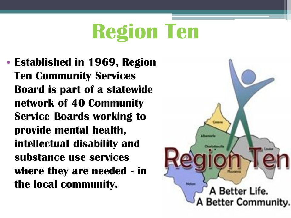 Established in 1969, Region Ten Community Services Board is part of a statewide network of 40 Community Service Boards working to provide mental health, intellectual disability and substance use services where they are needed - in the local community.