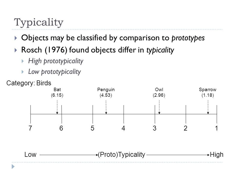 Typicality  Objects may be classified by comparison to prototypes  Rosch (1976) found objects differ in typicality  High prototypicality  Low prot