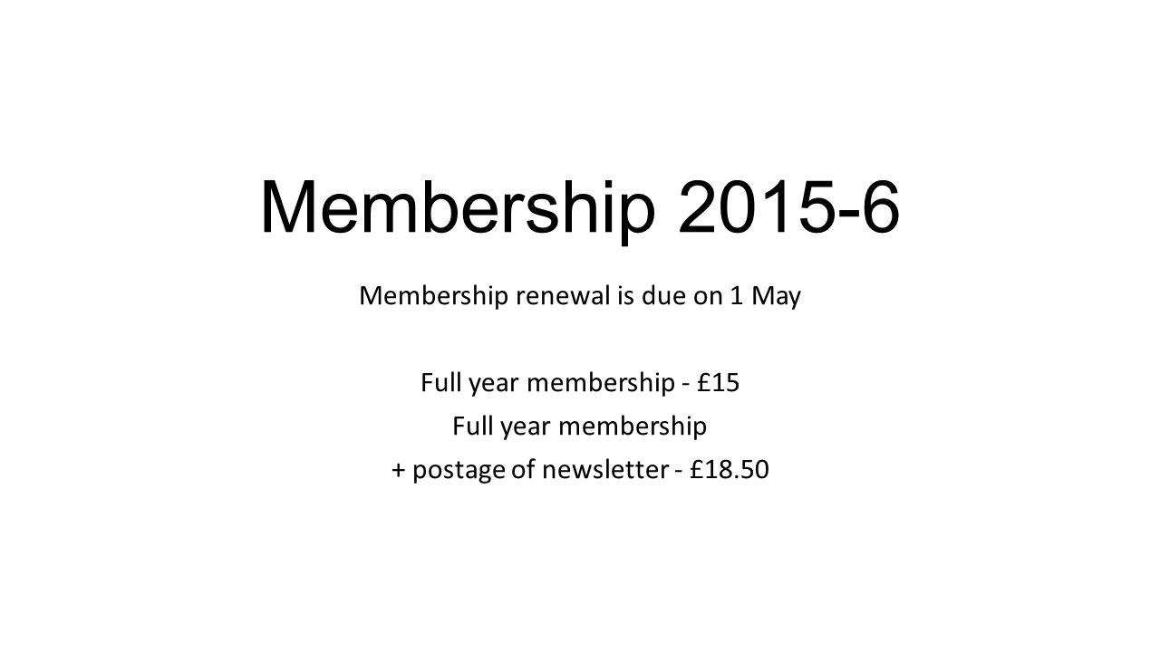 Membership 2015-6 Membership renewal is due on 1 May Full year membership - £15 Full year membership + postage of newsletter - £18.50