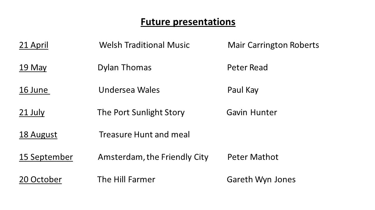 Future presentations 21 April Welsh Traditional Music Mair Carrington Roberts 19 May Dylan Thomas Peter Read 16 June Undersea Wales Paul Kay 21 July The Port Sunlight Story Gavin Hunter 18 August Treasure Hunt and meal 15 September Amsterdam, the Friendly City Peter Mathot 20 October The Hill Farmer Gareth Wyn Jones