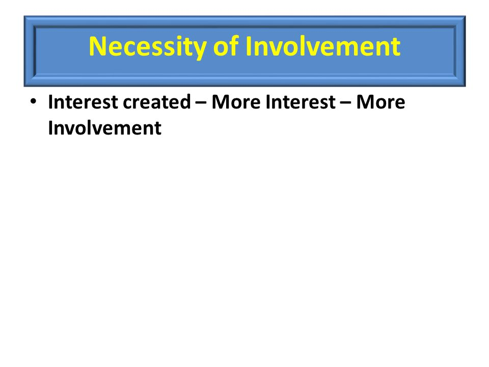 Necessity of Involvement Interest created – More Interest – More Involvement