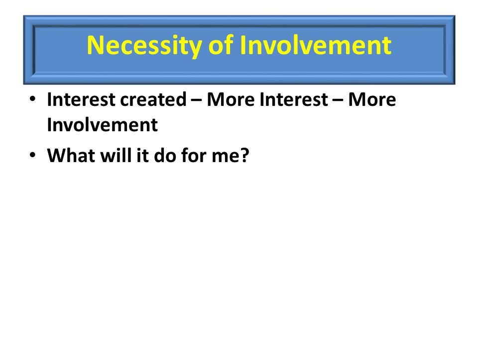 Necessity of Involvement Interest created – More Interest – More Involvement What will it do for me