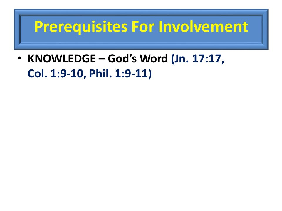 Prerequisites For Involvement KNOWLEDGE – God's Word (Jn. 17:17, Col. 1:9-10, Phil. 1:9-11)