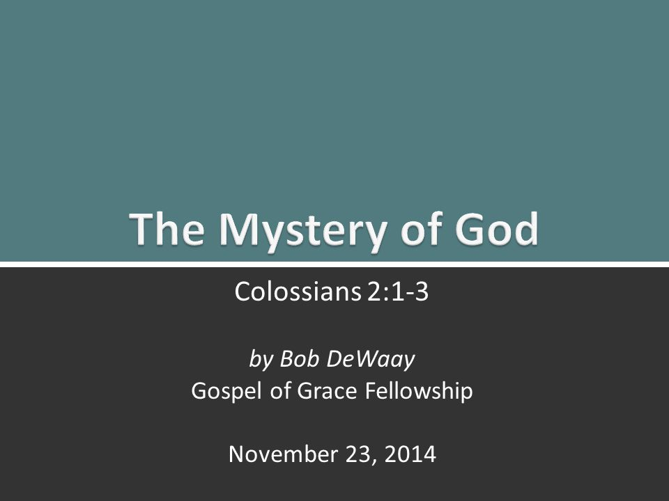 The Mystery of God: Colossians 2:1-31 Colossians 2:1-3 by Bob DeWaay Gospel of Grace Fellowship November 23, 2014