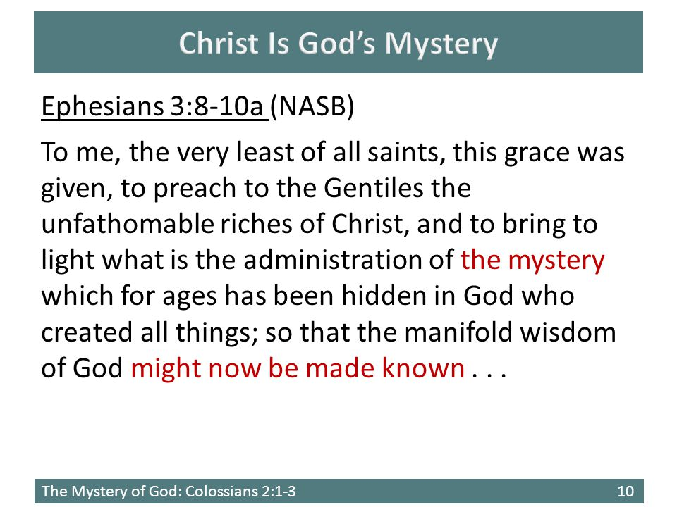 The Mystery of God: Colossians 2:1-310 Ephesians 3:8-10a (NASB) To me, the very least of all saints, this grace was given, to preach to the Gentiles the unfathomable riches of Christ, and to bring to light what is the administration of the mystery which for ages has been hidden in God who created all things; so that the manifold wisdom of God might now be made known...