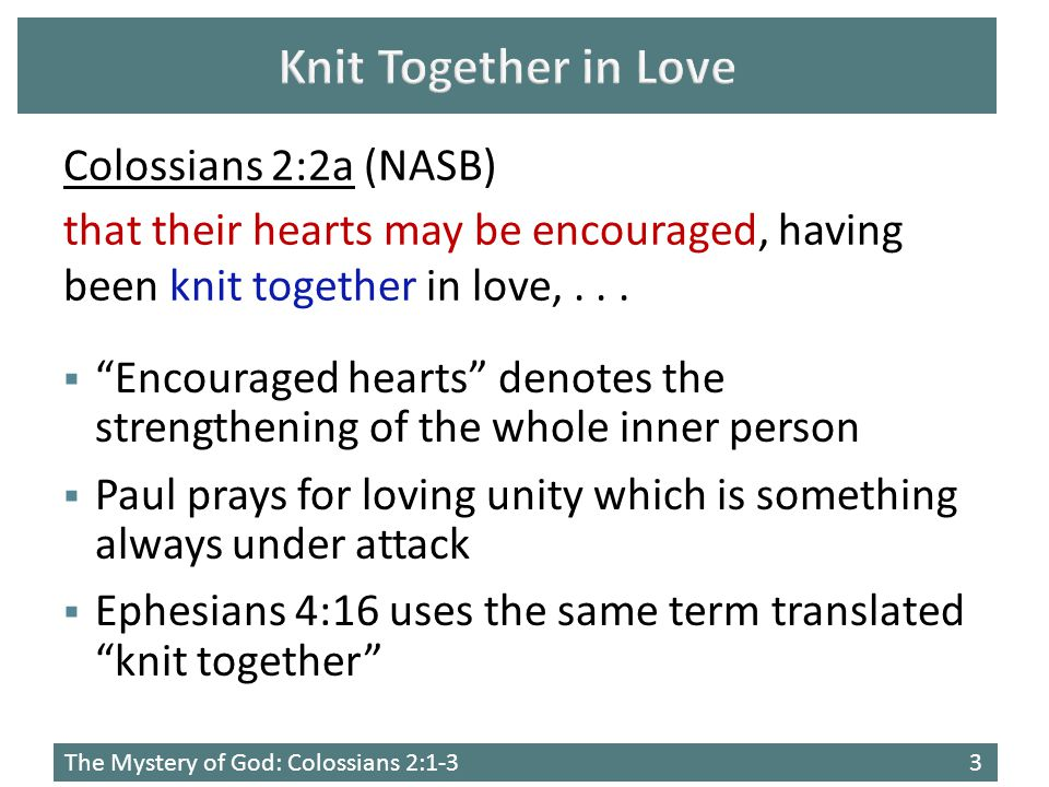 The Mystery of God: Colossians 2:1-33  Encouraged hearts denotes the strengthening of the whole inner person  Paul prays for loving unity which is something always under attack  Ephesians 4:16 uses the same term translated knit together Colossians 2:2a (NASB) that their hearts may be encouraged, having been knit together in love,...