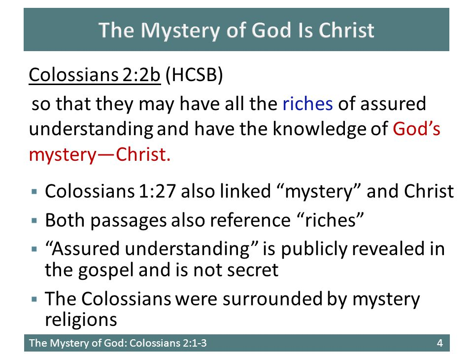 The Mystery of God: Colossians 2:1-34  Colossians 1:27 also linked mystery and Christ  Both passages also reference riches  Assured understanding is publicly revealed in the gospel and is not secret  The Colossians were surrounded by mystery religions Colossians 2:2b (HCSB) so that they may have all the riches of assured understanding and have the knowledge of God's mystery—Christ.