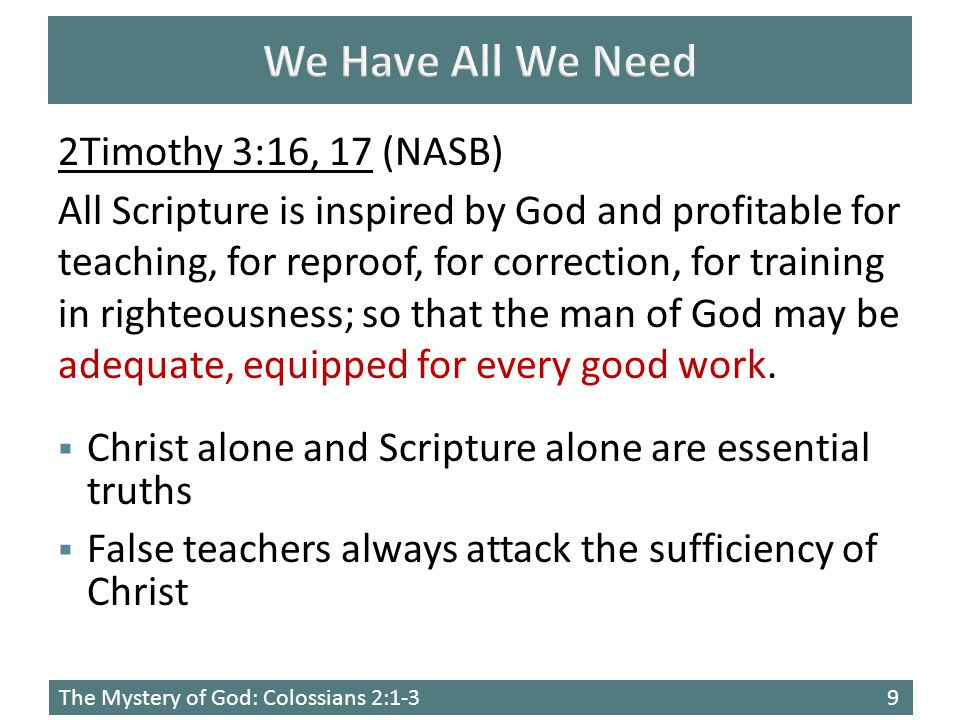 The Mystery of God: Colossians 2:1-39 2Timothy 3:16, 17 (NASB) All Scripture is inspired by God and profitable for teaching, for reproof, for correction, for training in righteousness; so that the man of God may be adequate, equipped for every good work.