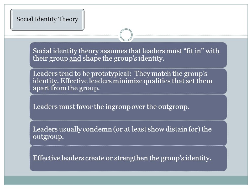 Social Identity Theory Social identity theory assumes that leaders must fit in with their group and shape the group's identity.