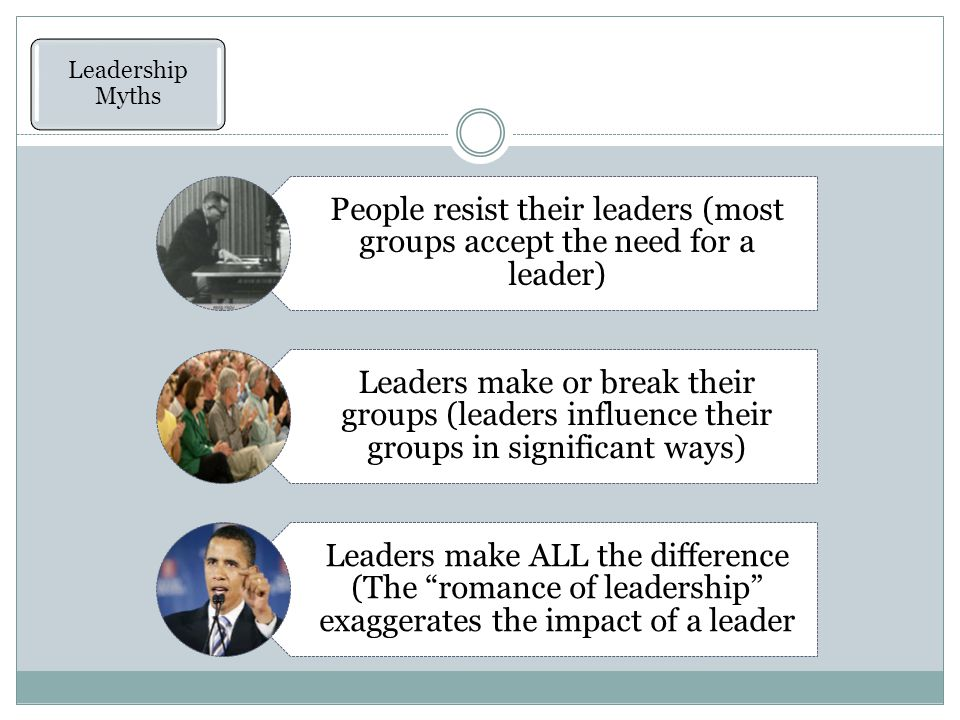 People resist their leaders (most groups accept the need for a leader) Leaders make or break their groups (leaders influence their groups in significant ways) Leaders make ALL the difference (The romance of leadership exaggerates the impact of a leader Leadership Myths