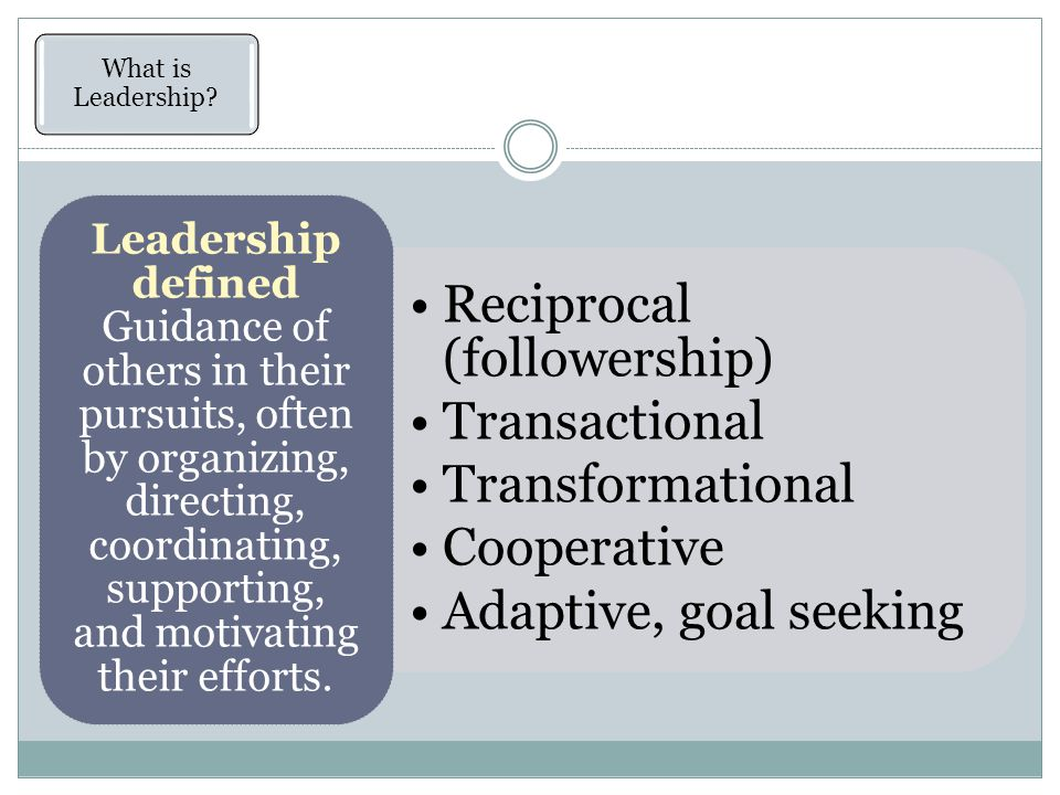 Reciprocal (followership) Transactional Transformational Cooperative Adaptive, goal seeking Leadership defined Guidance of others in their pursuits, often by organizing, directing, coordinating, supporting, and motivating their efforts.