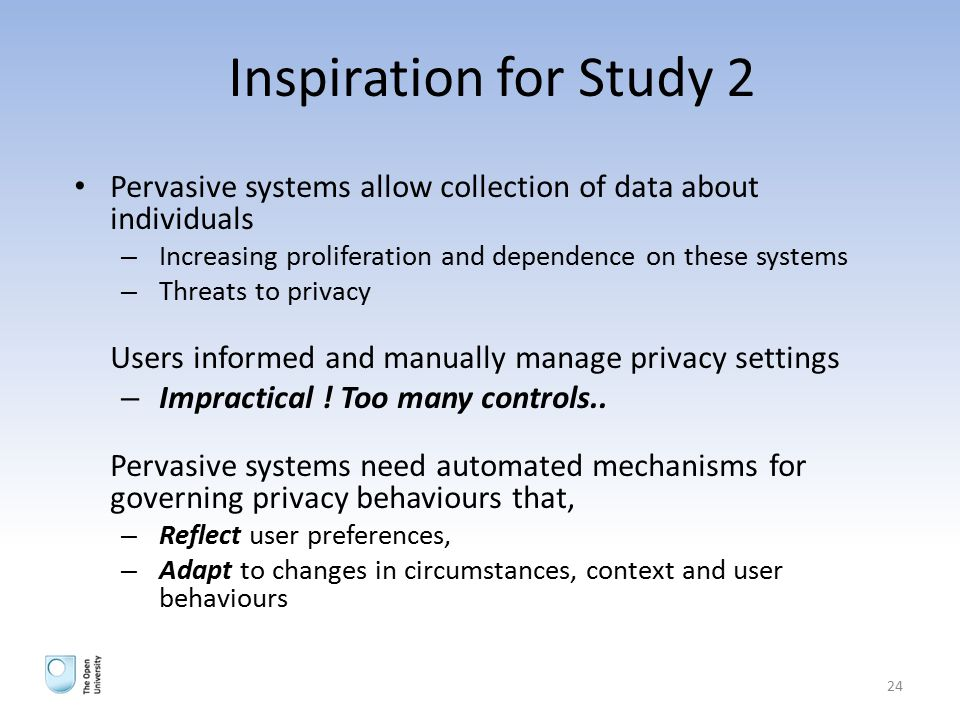 Inspiration for Study 2 Pervasive systems allow collection of data about individuals – Increasing proliferation and dependence on these systems – Threats to privacy Users informed and manually manage privacy settings – Impractical .