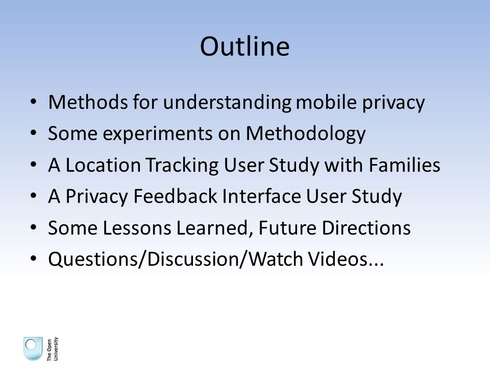 Outline Methods for understanding mobile privacy Some experiments on Methodology A Location Tracking User Study with Families A Privacy Feedback Interface User Study Some Lessons Learned, Future Directions Questions/Discussion/Watch Videos...
