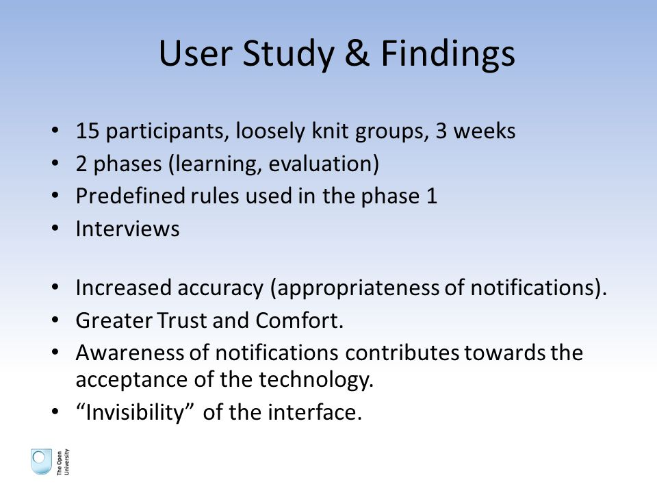 User Study & Findings 15 participants, loosely knit groups, 3 weeks 2 phases (learning, evaluation) Predefined rules used in the phase 1 Interviews Increased accuracy (appropriateness of notifications).