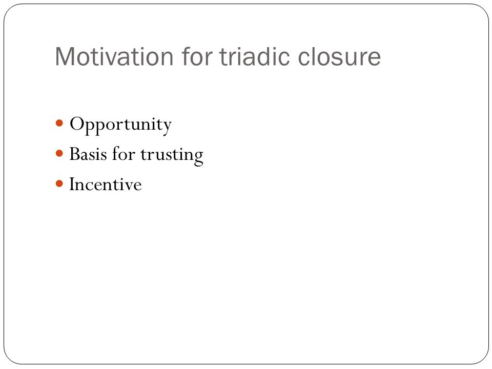 Motivation for triadic closure Opportunity Basis for trusting Incentive