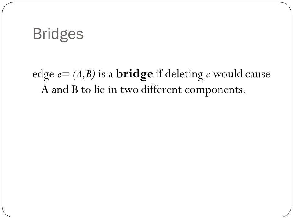 Bridges edge e= (A,B) is a bridge if deleting e would cause A and B to lie in two different components.